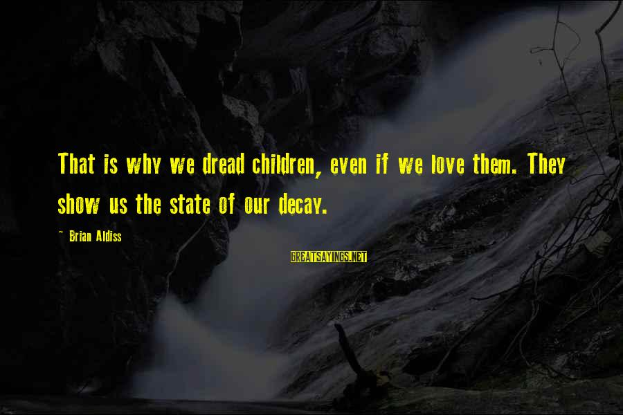 Dread Love Sayings By Brian Aldiss: That is why we dread children, even if we love them. They show us the