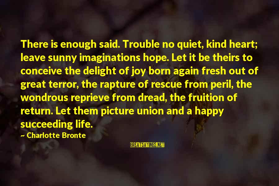 Dread Love Sayings By Charlotte Bronte: There is enough said. Trouble no quiet, kind heart; leave sunny imaginations hope. Let it
