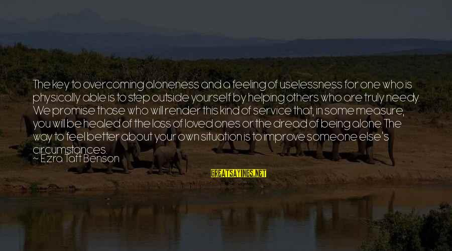 Dread Love Sayings By Ezra Taft Benson: The key to overcoming aloneness and a feeling of uselessness for one who is physically