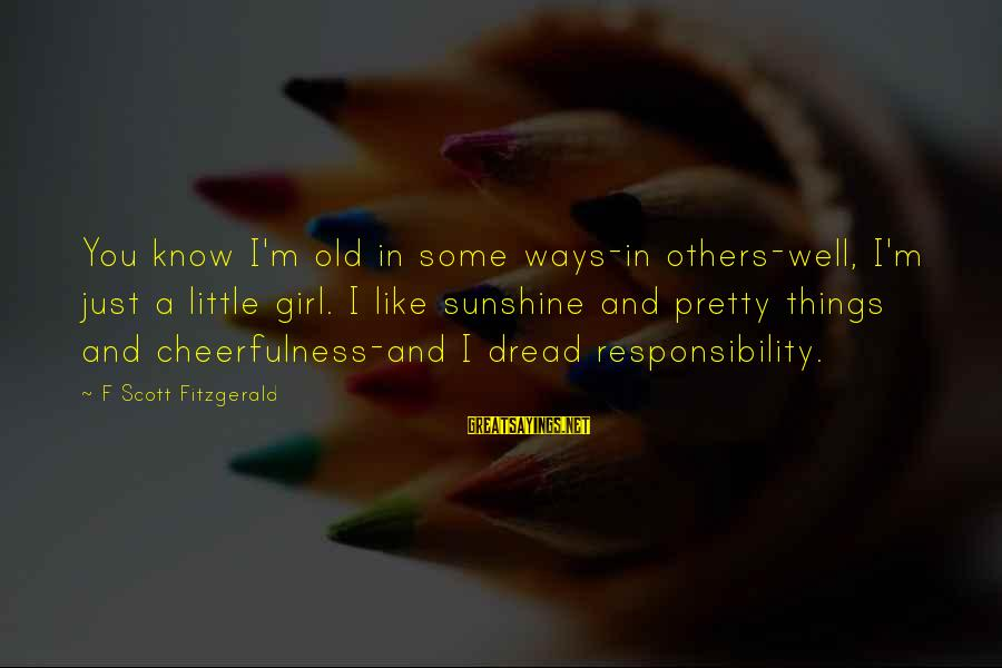 Dread Love Sayings By F Scott Fitzgerald: You know I'm old in some ways-in others-well, I'm just a little girl. I like