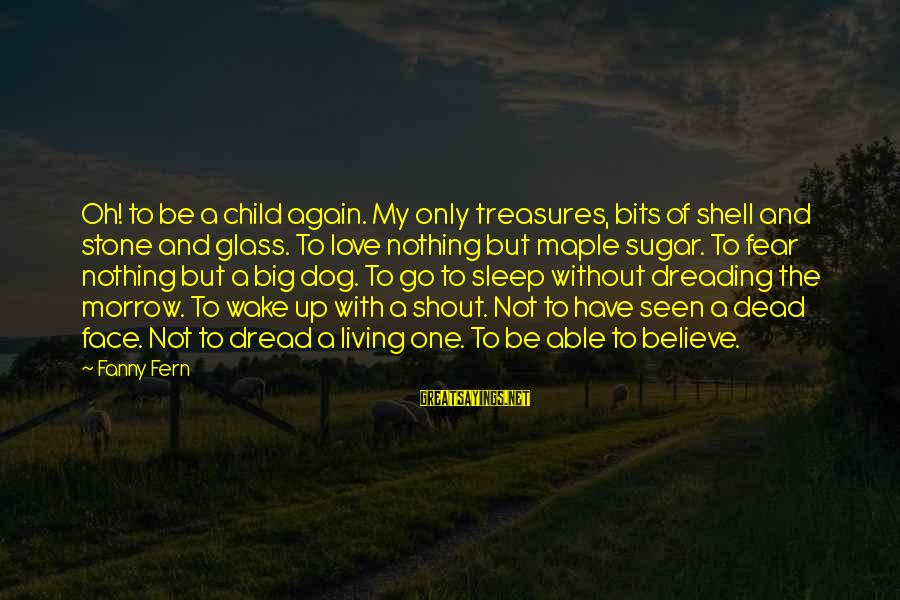 Dread Love Sayings By Fanny Fern: Oh! to be a child again. My only treasures, bits of shell and stone and