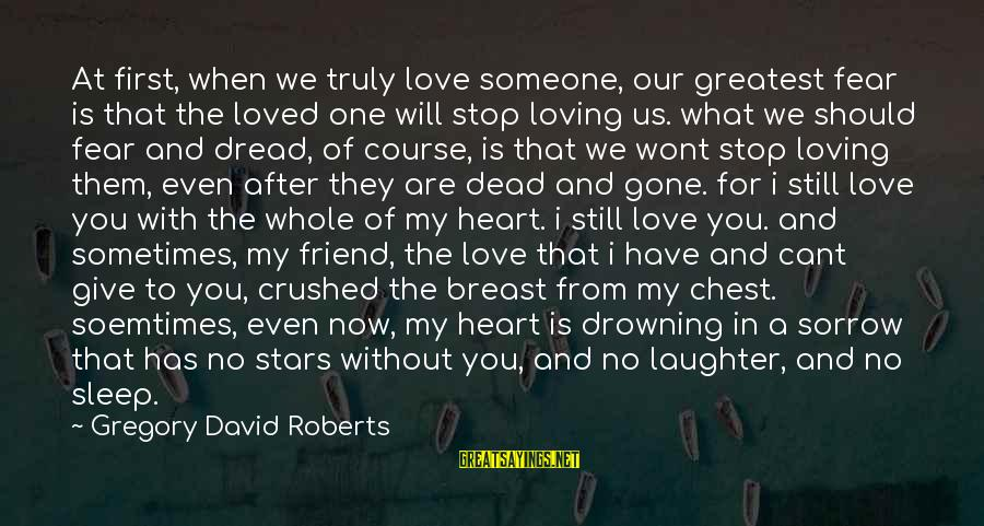 Dread Love Sayings By Gregory David Roberts: At first, when we truly love someone, our greatest fear is that the loved one