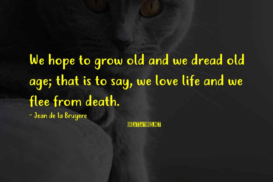Dread Love Sayings By Jean De La Bruyere: We hope to grow old and we dread old age; that is to say, we