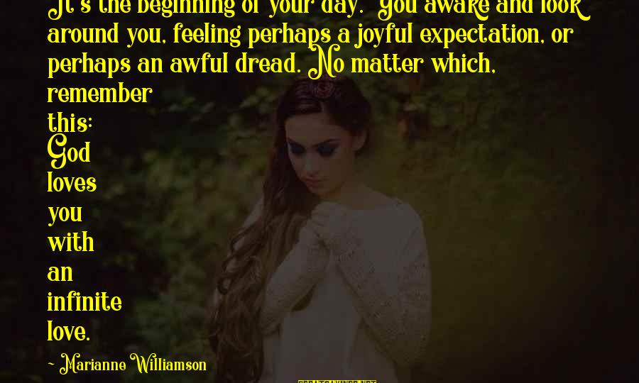 Dread Love Sayings By Marianne Williamson: It's the beginning of your day. You awake and look around you, feeling perhaps a