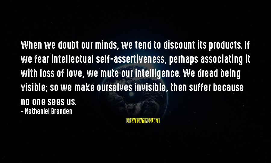 Dread Love Sayings By Nathaniel Branden: When we doubt our minds, we tend to discount its products. If we fear intellectual