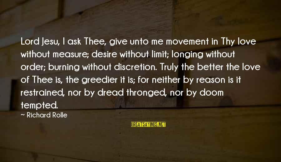 Dread Love Sayings By Richard Rolle: Lord Jesu, I ask Thee, give unto me movement in Thy love without measure; desire