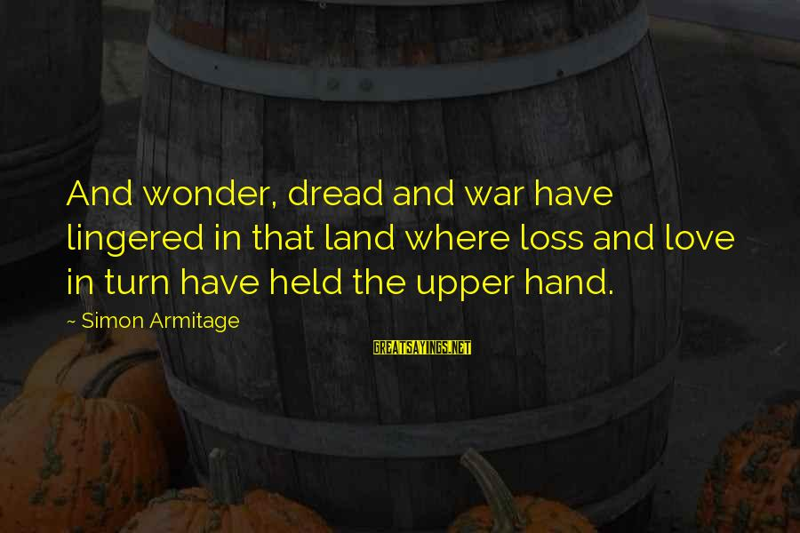 Dread Love Sayings By Simon Armitage: And wonder, dread and war have lingered in that land where loss and love in