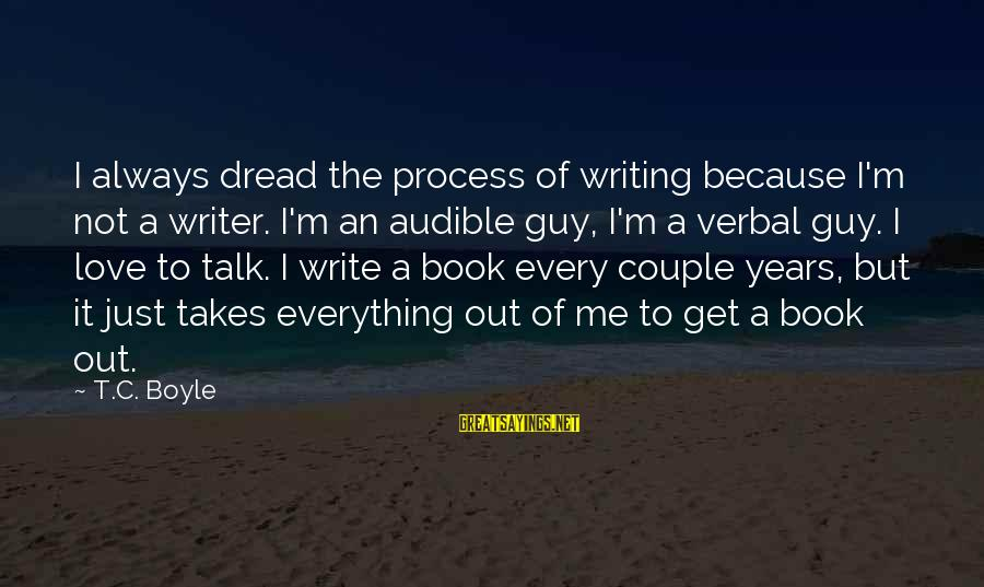Dread Love Sayings By T.C. Boyle: I always dread the process of writing because I'm not a writer. I'm an audible