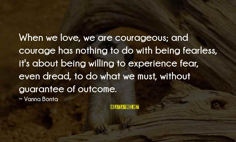 Dread Love Sayings By Vanna Bonta: When we love, we are courageous; and courage has nothing to do with being fearless,