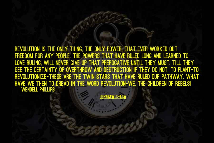 Dread Love Sayings By Wendell Phillips: Revolution is the only thing, the only power, that ever worked out freedom for any