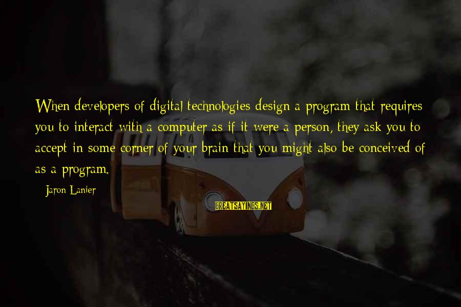 Dream For An Insomniac Famous Sayings By Jaron Lanier: When developers of digital technologies design a program that requires you to interact with a