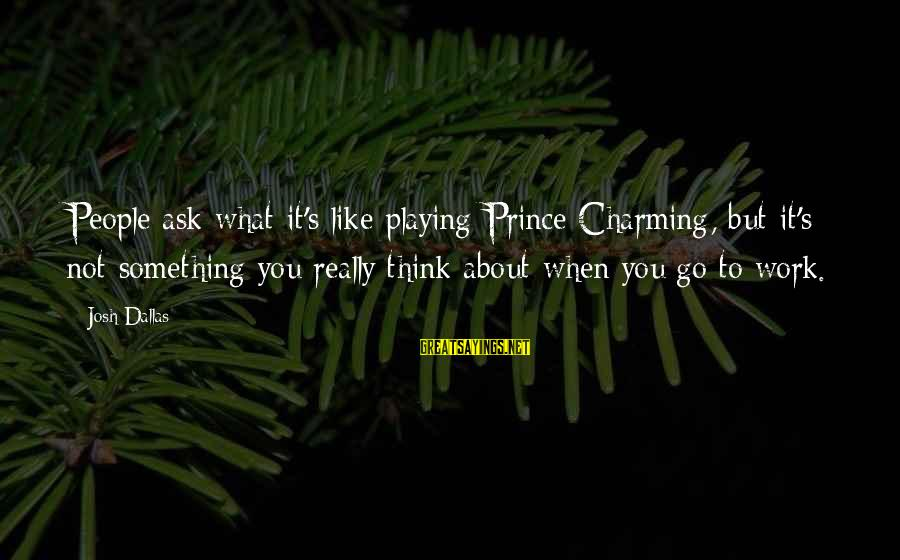 Dream For An Insomniac Famous Sayings By Josh Dallas: People ask what it's like playing Prince Charming, but it's not something you really think