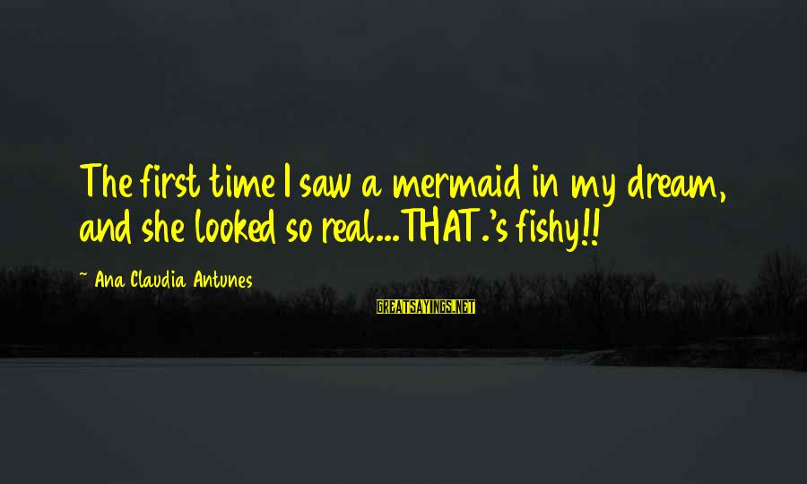 Dream Quotes And Sayings By Ana Claudia Antunes: The first time I saw a mermaid in my dream, and she looked so real...THAT.'s