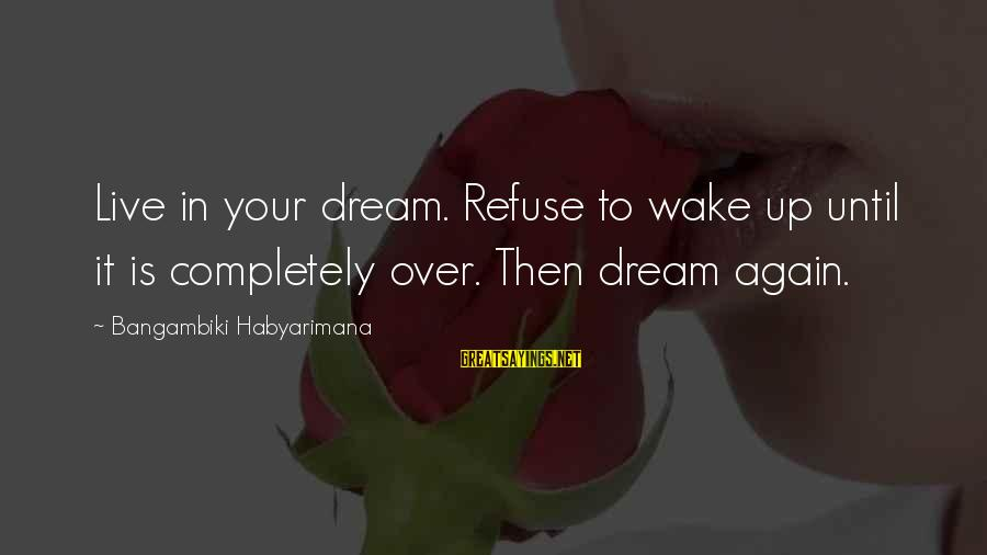 Dream Quotes And Sayings By Bangambiki Habyarimana: Live in your dream. Refuse to wake up until it is completely over. Then dream