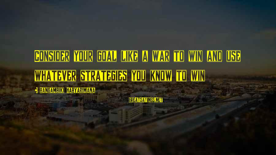 Dream Quotes And Sayings By Bangambiki Habyarimana: Consider your goal like a war to win and use whatever strategies you know to