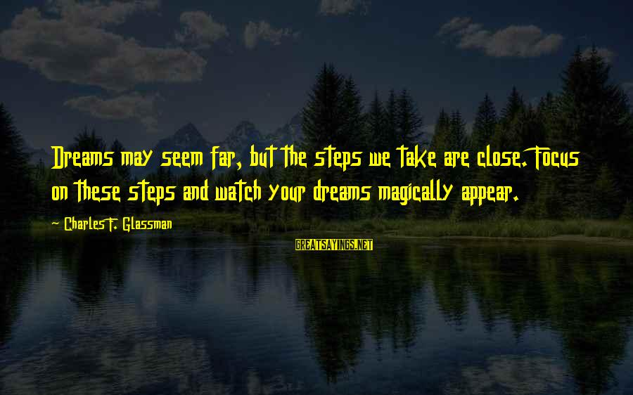 Dream Quotes And Sayings By Charles F. Glassman: Dreams may seem far, but the steps we take are close. Focus on these steps