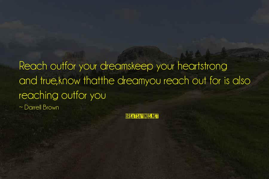 Dream Quotes And Sayings By Darrell Brown: Reach outfor your dreamskeep your heartstrong and true,know thatthe dreamyou reach out for is also