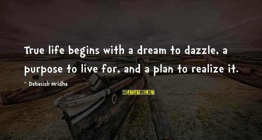 Dream Quotes And Sayings By Debasish Mridha: True life begins with a dream to dazzle, a purpose to live for, and a