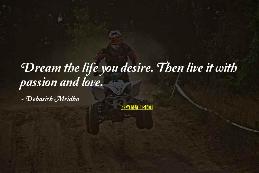 Dream Quotes And Sayings By Debasish Mridha: Dream the life you desire. Then live it with passion and love.