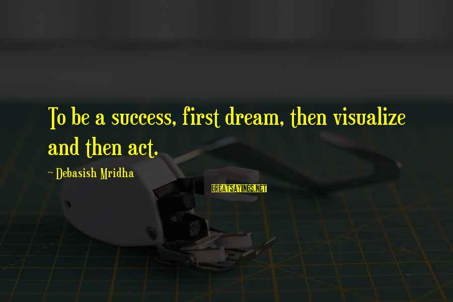 Dream Quotes And Sayings By Debasish Mridha: To be a success, first dream, then visualize and then act.