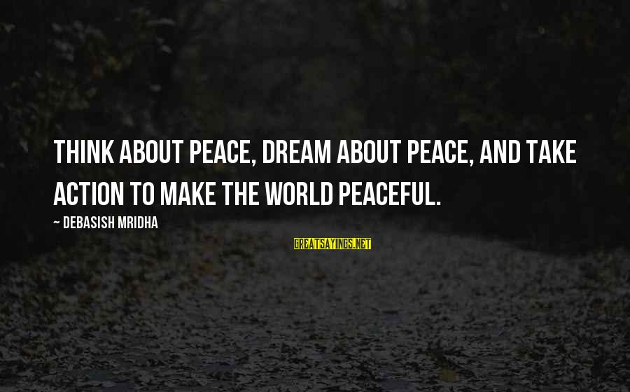Dream Quotes And Sayings By Debasish Mridha: Think about peace, dream about peace, and take action to make the world peaceful.