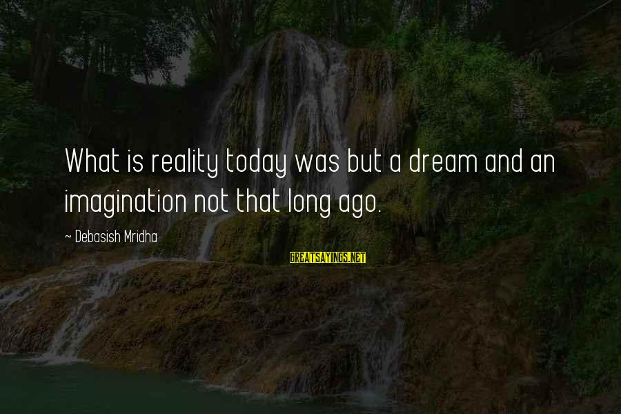Dream Quotes And Sayings By Debasish Mridha: What is reality today was but a dream and an imagination not that long ago.