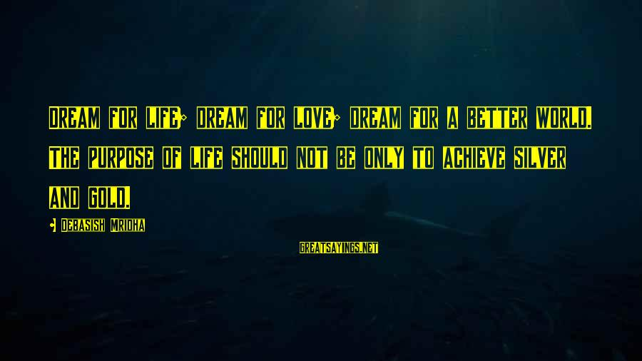Dream Quotes And Sayings By Debasish Mridha: Dream for life; dream for love; dream for a better world. The purpose of life