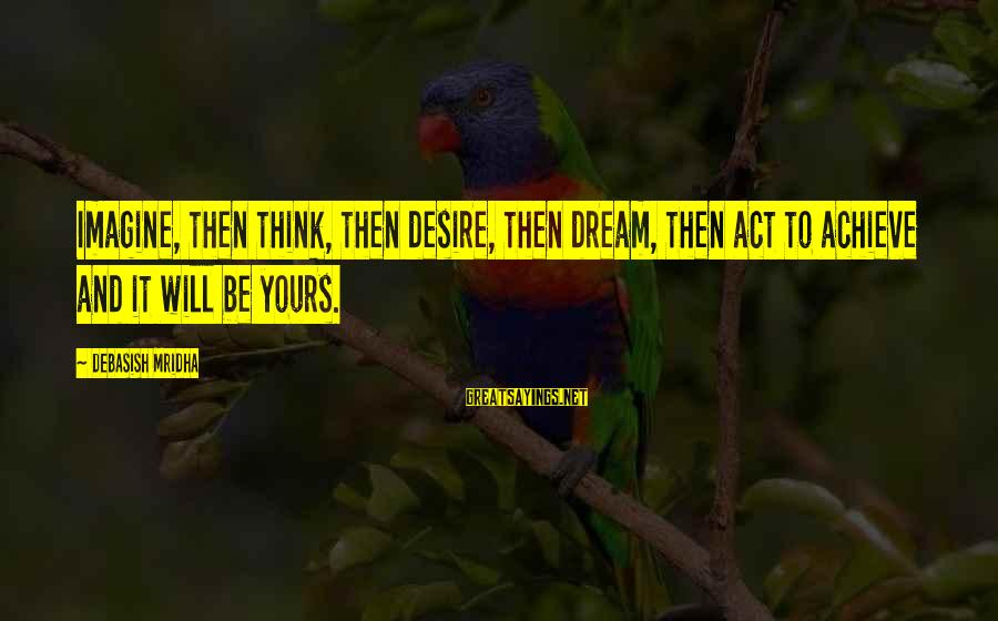 Dream Quotes And Sayings By Debasish Mridha: Imagine, then think, then desire, then dream, then act to achieve and it will be