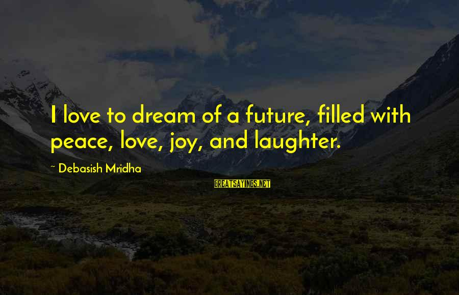 Dream Quotes And Sayings By Debasish Mridha: I love to dream of a future, filled with peace, love, joy, and laughter.