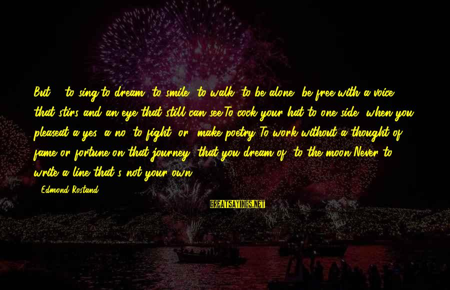 Dream Quotes And Sayings By Edmond Rostand: But ... to sing,to dream, to smile, to walk, to be alone, be free,with a