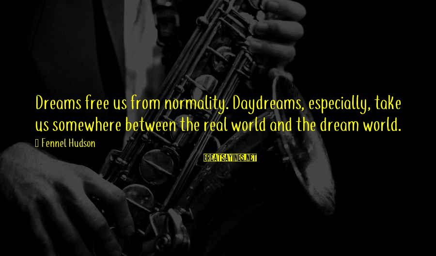 Dream Quotes And Sayings By Fennel Hudson: Dreams free us from normality. Daydreams, especially, take us somewhere between the real world and