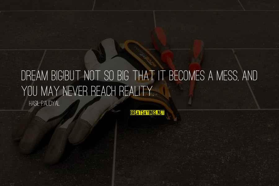 Dream Quotes And Sayings By Hasil Paudyal: Dream big!But not so big that it becomes a mess, and you may never reach