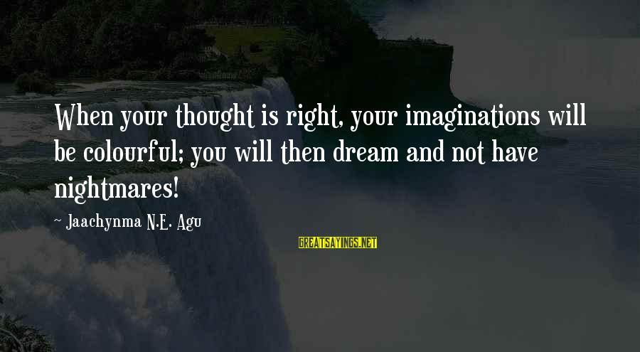 Dream Quotes And Sayings By Jaachynma N.E. Agu: When your thought is right, your imaginations will be colourful; you will then dream and