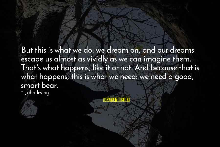 Dream Quotes And Sayings By John Irving: But this is what we do: we dream on, and our dreams escape us almost