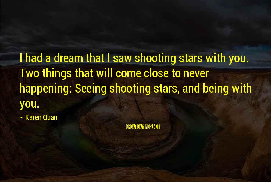 Dream Quotes And Sayings By Karen Quan: I had a dream that I saw shooting stars with you. Two things that will