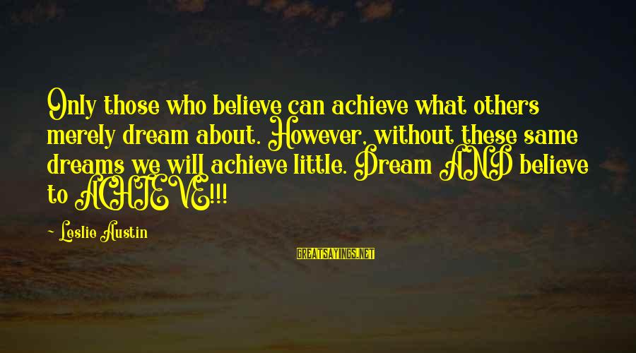 Dream Quotes And Sayings By Leslie Austin: Only those who believe can achieve what others merely dream about. However, without these same