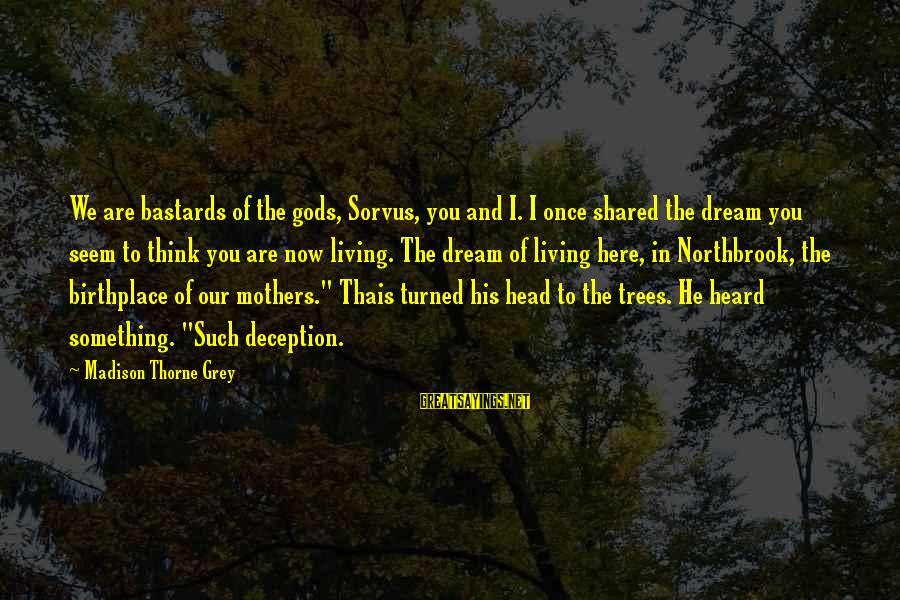 Dream Quotes And Sayings By Madison Thorne Grey: We are bastards of the gods, Sorvus, you and I. I once shared the dream