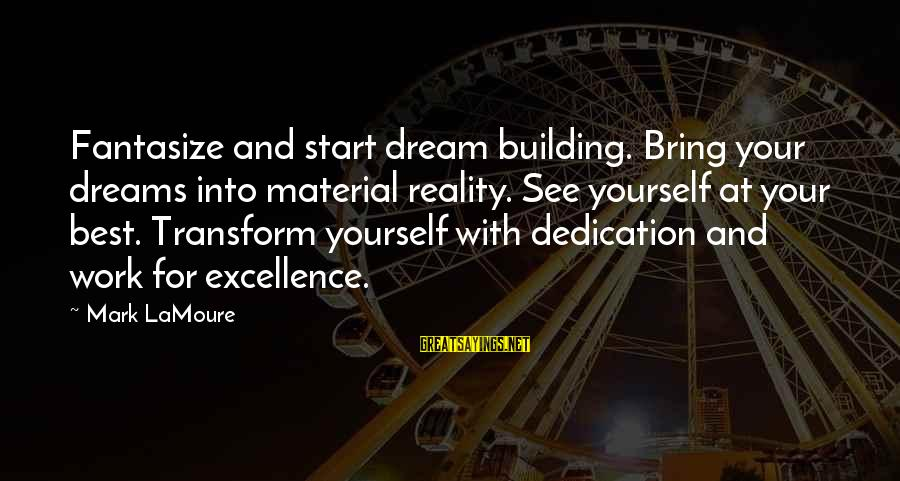Dream Quotes And Sayings By Mark LaMoure: Fantasize and start dream building. Bring your dreams into material reality. See yourself at your
