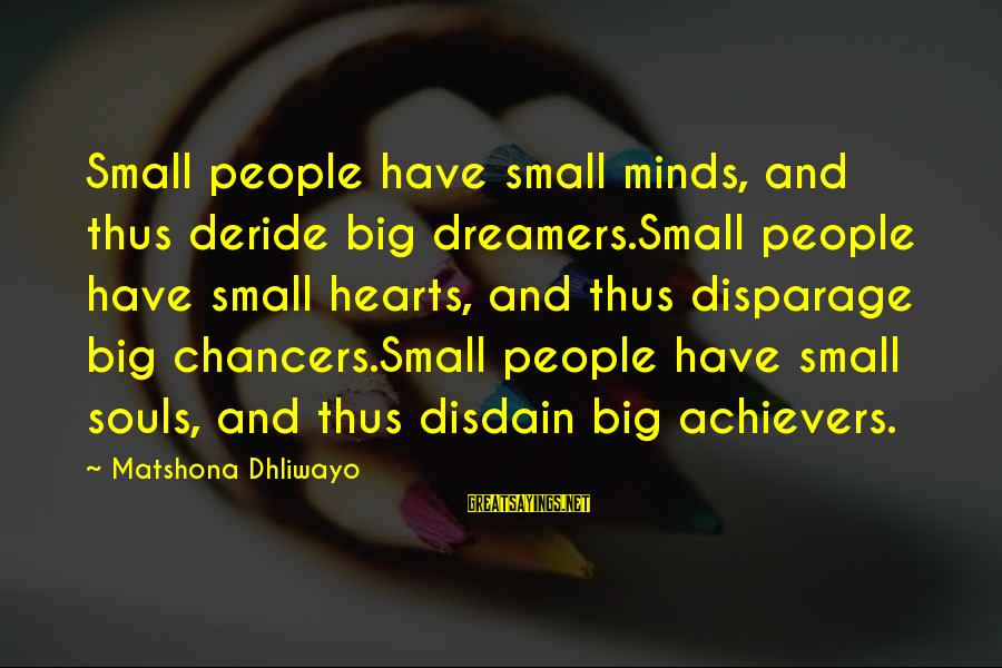 Dream Quotes And Sayings By Matshona Dhliwayo: Small people have small minds, and thus deride big dreamers.Small people have small hearts, and