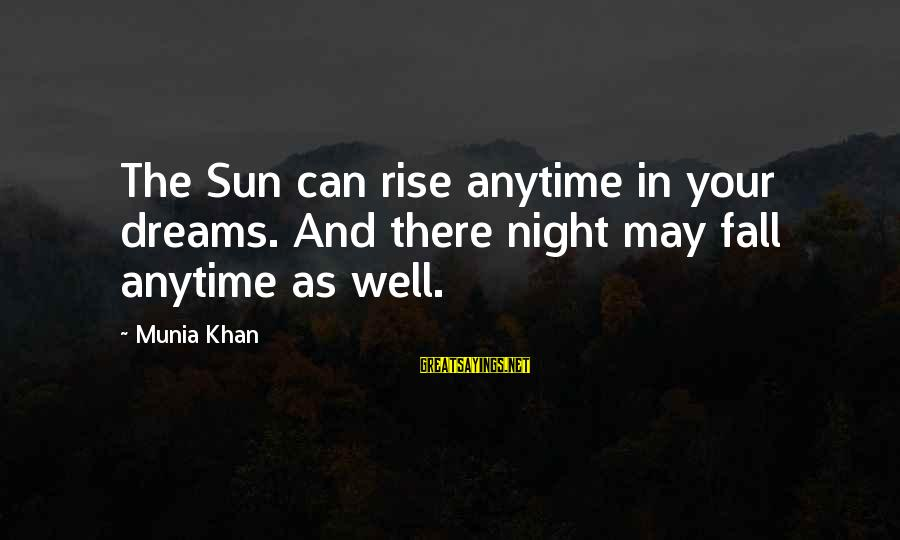 Dream Quotes And Sayings By Munia Khan: The Sun can rise anytime in your dreams. And there night may fall anytime as