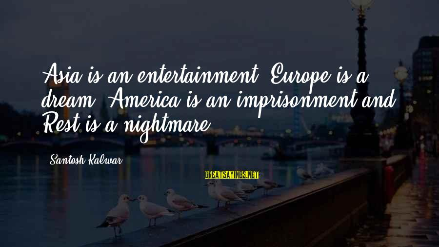 Dream Quotes And Sayings By Santosh Kalwar: Asia is an entertainment, Europe is a dream, America is an imprisonment and Rest is