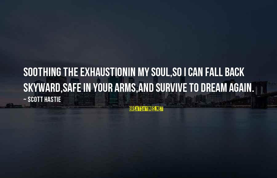 Dream Quotes And Sayings By Scott Hastie: Soothing the exhaustionIn my soul,So I can fall back skyward,Safe in your arms,And survive to