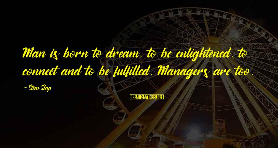 Dream Quotes And Sayings By Stan Slap: Man is born to dream, to be enlightened, to connect and to be fulfilled. Managers