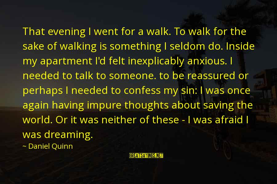 Dreaming Of You Again Sayings By Daniel Quinn: That evening I went for a walk. To walk for the sake of walking is
