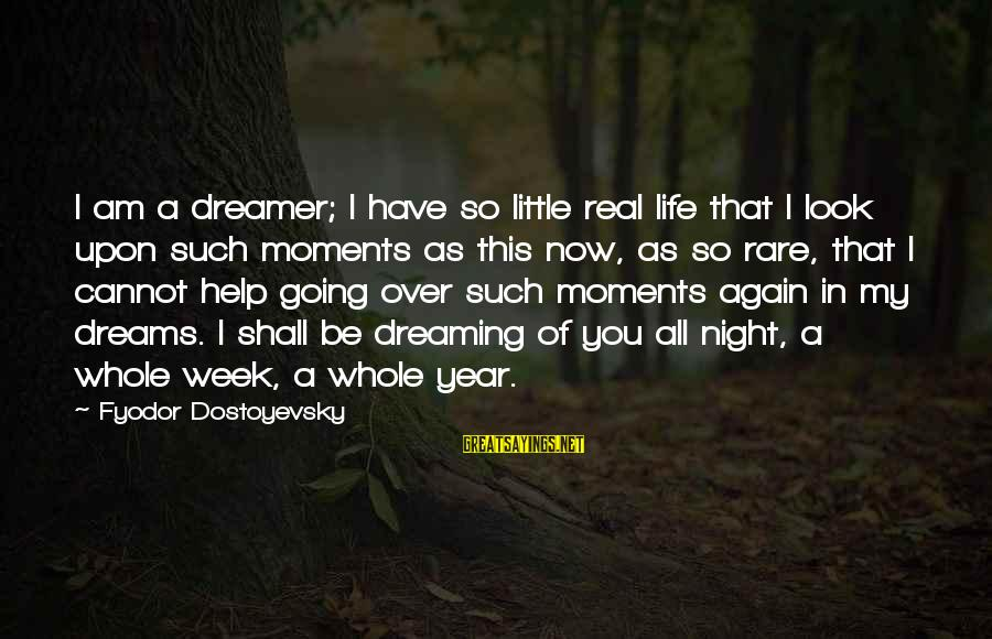 Dreaming Of You Again Sayings By Fyodor Dostoyevsky: I am a dreamer; I have so little real life that I look upon such