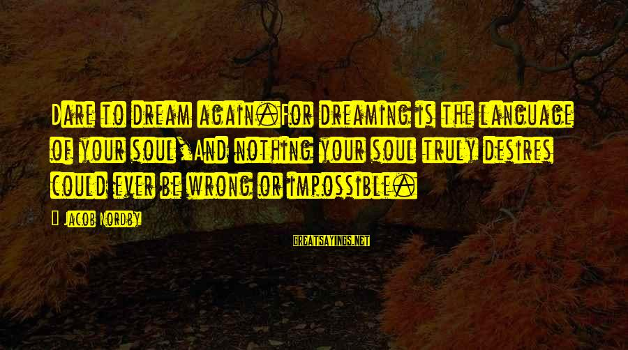 Dreaming Of You Again Sayings By Jacob Nordby: Dare to dream again.For dreaming is the language of your soul,And nothing your soul truly
