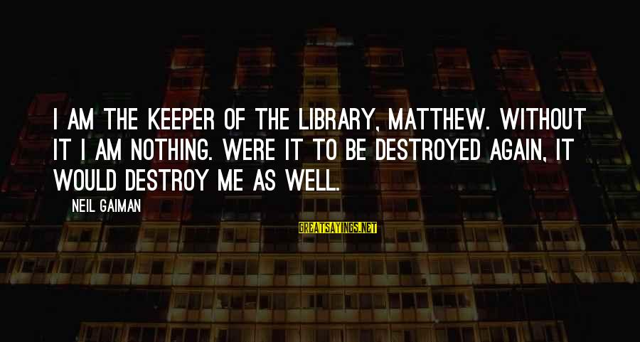 Dreaming Of You Again Sayings By Neil Gaiman: I am the keeper of the library, Matthew. Without it I am nothing. Were it