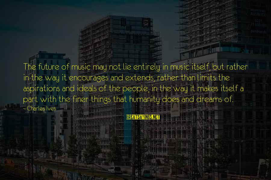 Dreams And Aspirations Sayings By Charles Ives: The future of music may not lie entirely in music itself, but rather in the