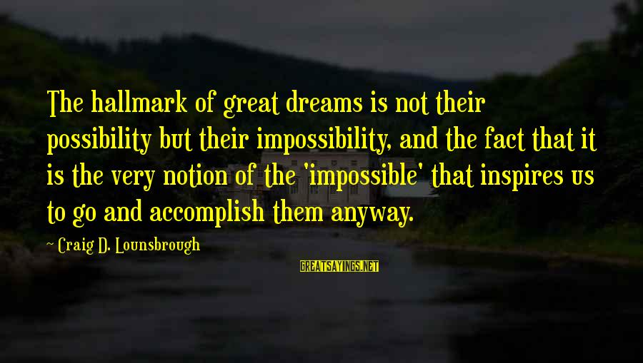 Dreams And Aspirations Sayings By Craig D. Lounsbrough: The hallmark of great dreams is not their possibility but their impossibility, and the fact