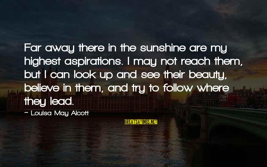Dreams And Aspirations Sayings By Louisa May Alcott: Far away there in the sunshine are my highest aspirations. I may not reach them,
